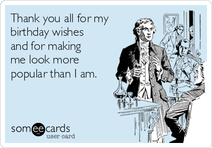 Thank you all for my birthday wishes and for making me look more popular than I am.