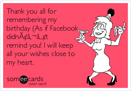 Thank you all for remembering my birthday (As if Facebook didn't remind you! I will keep all your wishes close to my heart.