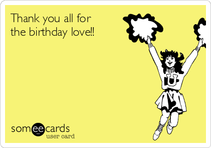 Thank you all for the birthday love!!