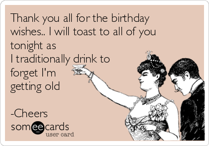 Thank you all for the birthday wishes.. I will toast to all of you tonight as I traditionally drink to forget I'm getting old  -Cheers