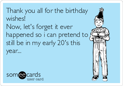 Thank you all for the birthday  wishes! Now, let's forget it ever happened so i can pretend to still be in my early 20's this year...