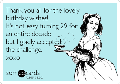 Thank you all for the lovely birthday wishes!  It's not easy turning 29 for an entire decade but I gladly accepted the challenge. xoxo