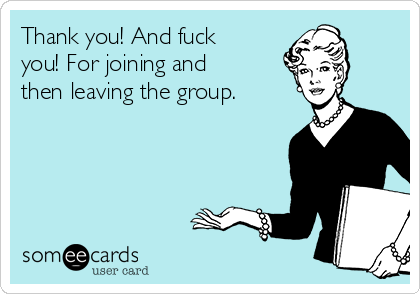 Thank you! And fuck you! For joining and then leaving the group.