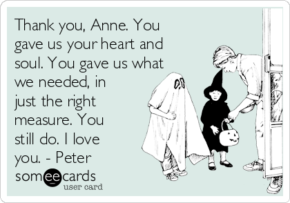 Thank you, Anne. You gave us your heart and soul. You gave us what we needed, in just the right measure. You still do. I love you. - Peter