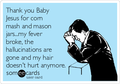 Thank you Baby Jesus for corn mash and mason jars...my fever broke, the hallucinations are gone and my hair doesn't hurt anymore.