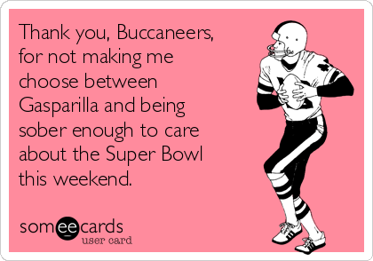 Thank you, Buccaneers, for not making me choose between Gasparilla and being sober enough to care about the Super Bowl this weekend.
