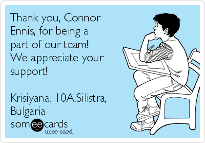 Thank you, Connor Ennis, for being a part of our team! We appreciate your support!  Krisiyana, 10A,Silistra, Bulgaria