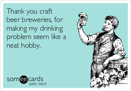 Thank you craft beer breweries, for making my drinking problem seem like a neat hobby.