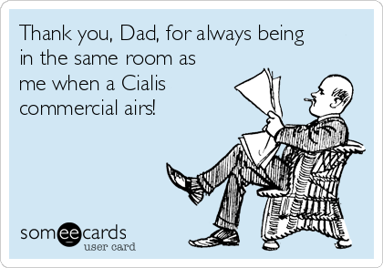 Thank you, Dad, for always being in the same room as me when a Cialis commercial airs!
