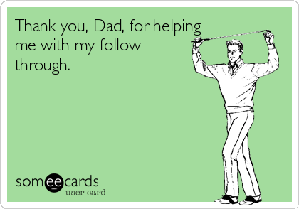Thank you, Dad, for helping me with my follow through.