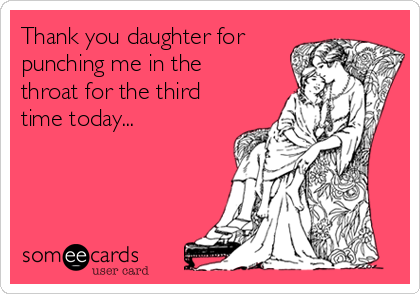 Thank you daughter for punching me in the throat for the third time today...