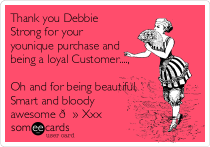Thank you Debbie Strong for your younique purchase and being a loyal Customer....,  Oh and for being beautiful, Smart and bloody awesome ? Xxx