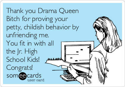 Thank you Drama Queen Bitch for proving your petty, childish behavior by unfriending me. You fit in with all the Jr. High School Kids! Congrats!