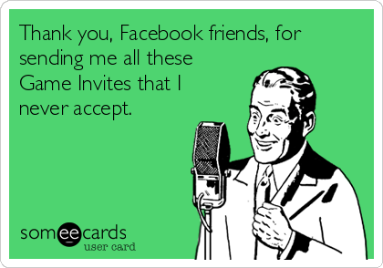 Thank you, Facebook friends, for sending me all these Game Invites that I never accept.