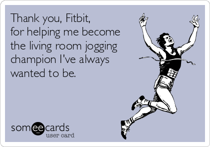 Thank you, Fitbit,  for helping me become the living room jogging  champion I've always wanted to be.