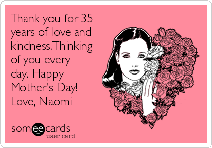 Thank you for 35 years of love and kindness.Thinking of you every day. Happy Mother's Day! Love, Naomi