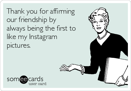 Thank you for affirming our friendship by always being the first to like my Instagram pictures.