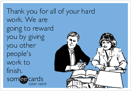 Thank you for all of your hard work. We are going to reward you by giving you other people's work to finish.