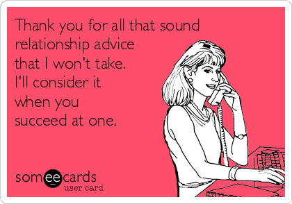 Thank you for all that sound relationship advice that I won't take. I'll consider it when you succeed at one.