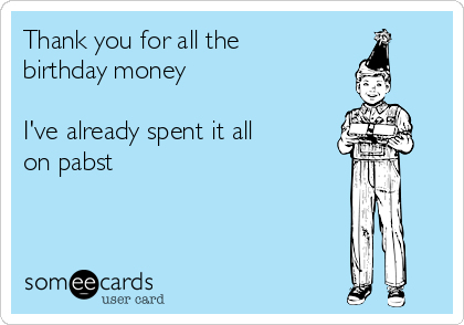 Thank you for all the birthday money  I've already spent it all on pabst