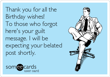 Thank you for all the Birthday wishes! To those who forgot here's your guilt message. I will be expecting your belated post shortly.