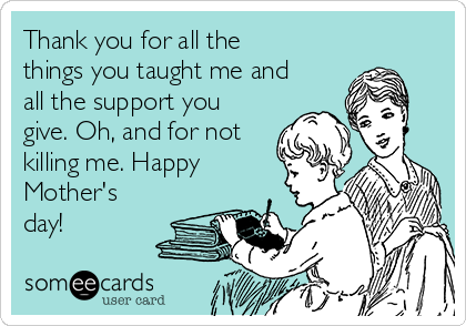 Thank you for all the things you taught me and all the support you give. Oh, and for not killing me. Happy Mother's day!