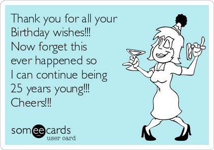 Thank you for all your  Birthday wishes!!! Now forget this ever happened so I can continue being 25 years young!!! Cheers!!!