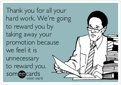 Thank you for all your hard work. We're going to reward you by taking away your promotion because we feel it is unnecessary to reward you.