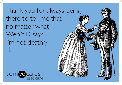 Thank you for always being there to tell me that no matter what WebMD says, I'm not deathly ill.