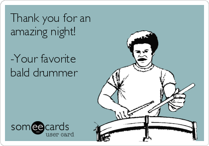 Thank you for an amazing night!    -Your favorite bald drummer
