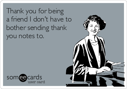 Thank you for being a friend I don't have to  bother sending thank you notes to.