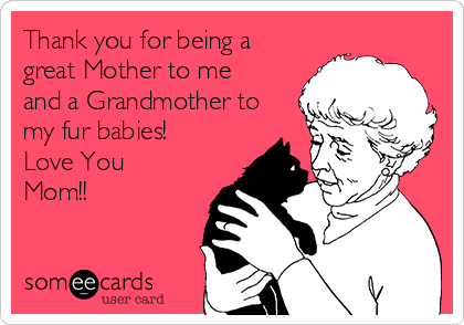 Thank you for being a great Mother to me and a Grandmother to my fur babies! Love You Mom!!