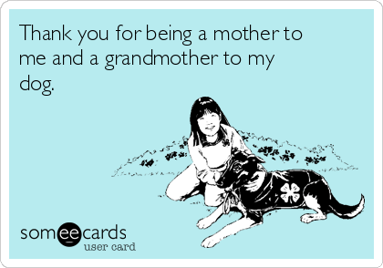 Thank you for being a mother to me and a grandmother to my dog.