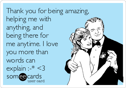 Thank you for being amazing, helping me with anything, and being there for me anytime. I love you more than words can explain :-* <3