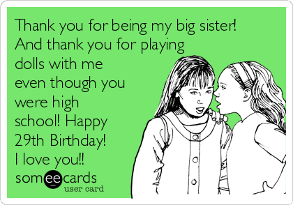 Thank you for being my big sister! And thank you for playing dolls with me even though you were high school! Happy 29th Birthday! I love you!!