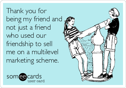 Thank you for being my friend and not just a friend who used our friendship to sell  me on a multilevel marketing scheme.