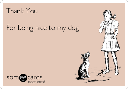 Thank You  For being nice to my dog
