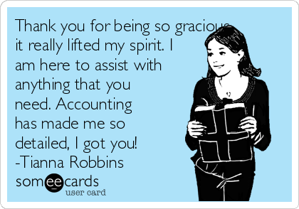 Thank you for being so gracious, it really lifted my spirit. I am here to assist with anything that you need. Accounting has made me so detailed, I got you! -Tianna Robbins