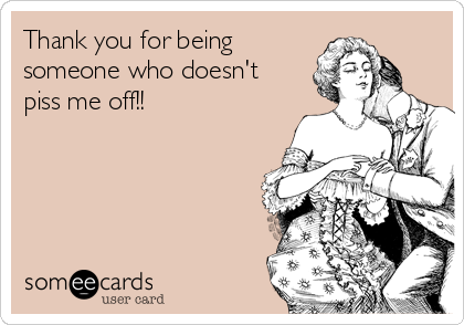 Thank you for being someone who doesn't piss me off!!