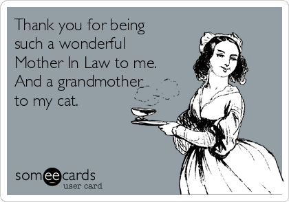 Thank you for being such a wonderful Mother In Law to me. And a grandmother to my cat.