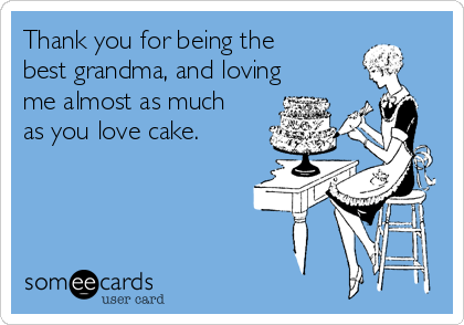 Thank you for being the best grandma, and loving me almost as much as you love cake.