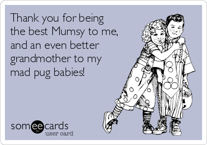 Thank you for being the best Mumsy to me, and an even better grandmother to my mad pug babies!