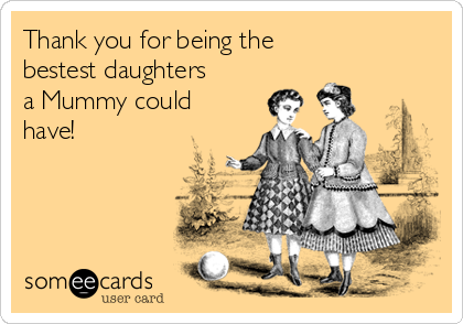 Thank you for being the  bestest daughters a Mummy could have!
