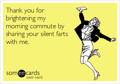 Thank you for brightening my morning commute by sharing your silent farts with me.