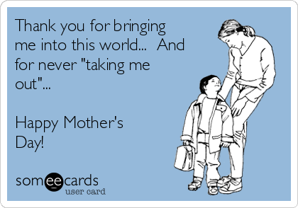 """Thank you for bringing me into this world...  And for never """"taking me out""""...  Happy Mother's Day!"""