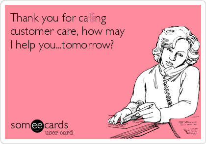 Thank you for calling customer care, how may I help you...tomorrow?