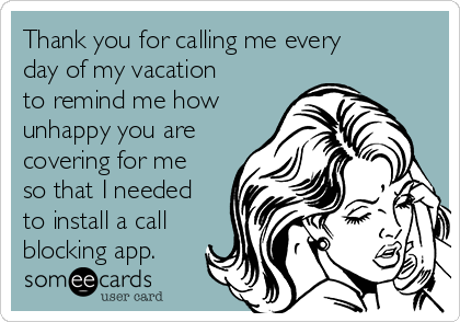 Thank you for calling me every day of my vacation to remind me how unhappy you are covering for me so that I needed to install a call blocking app.