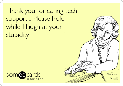 Thank you for calling tech support... Please hold while I laugh at your stupidity