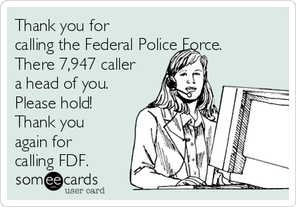 Thank you for calling the Federal Police Force. There 7,947 caller a head of you. Please hold! Thank you again for calling FDF.