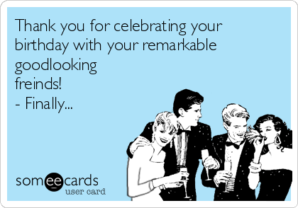 Thank you for celebrating your birthday with your remarkable goodlooking freinds! - Finally...